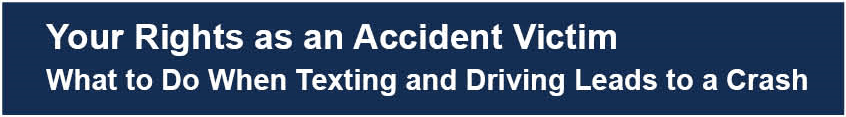 Your Rights as an Accident Victim ─ What to Do When Texting and Driving Leads to a Crash
